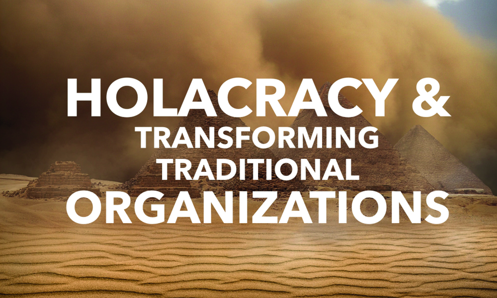 Holacracy & Transforming Traditional Organizations.